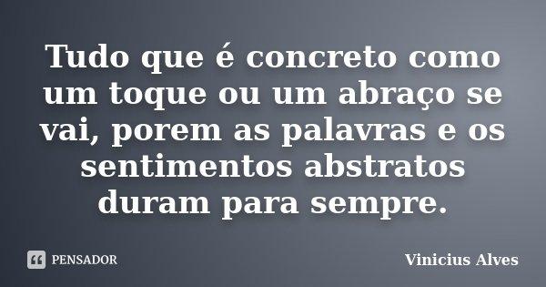 Tudo que é concreto como um toque ou um abraço se vai, porem as palavras e os sentimentos abstratos duram para sempre.... Frase de Vinicius Alves.