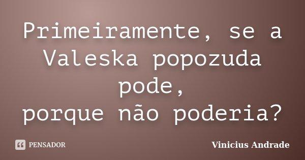 Primeiramente, se a Valeska popozuda pode, porque não poderia?... Frase de Vinicius Andrade.