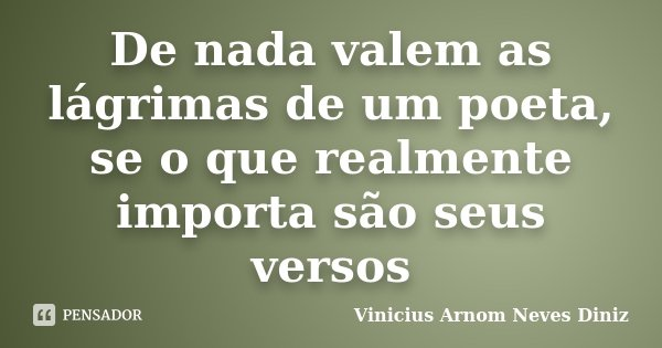 De nada valem as lágrimas de um poeta, se o que realmente importa são seus versos... Frase de Vinicius Arnom Neves Diniz.