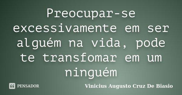 Preocupar-se excessivamente em ser alguém na vida, pode te transfomar em um ninguém... Frase de Vinicius Augusto Cruz De Biasio.