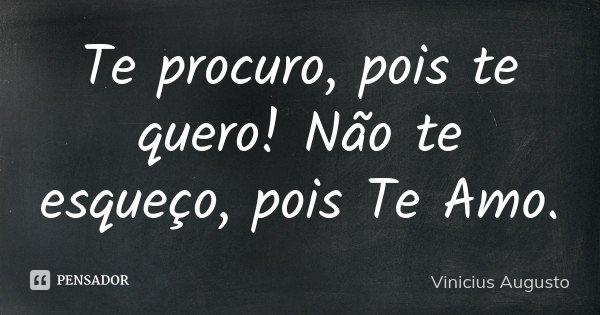 Te procuro, pois te quero! Não te esqueço, pois Te Amo.... Frase de Vinicius Augusto.