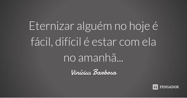 Eternizar alguém no hoje é fácil, difícil é estar com ela no amanhã...... Frase de Vinícius Barbosa.