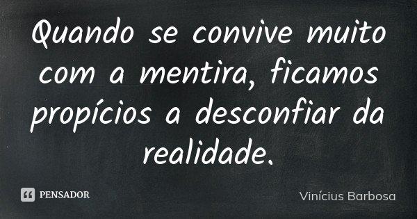 Quando se convive muito com a mentira, ficamos propícios a desconfiar da realidade.... Frase de Vinícius Barbosa.
