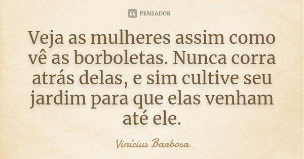 Veja as mulheres assim como vê as borboletas. Nunca corra atrás delas, e sim cultive seu jardim para que elas venham até ele.... Frase de Vinícius Barbosa.