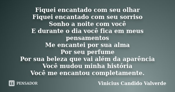 Fiquei encantado com seu olhar Fiquei encantado com seu sorriso Sonho a noite com você E durante o dia você fica em meus pensamentos Me encantei por sua alma Po... Frase de Vinicius Candido Valverde.