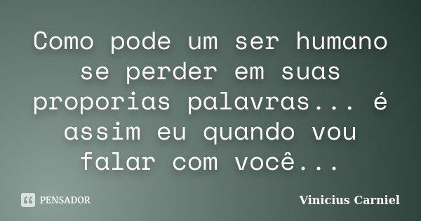 Como pode um ser humano se perder em suas proporias palavras... é assim eu quando vou falar com você...... Frase de Vinicius Carniel.