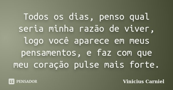 Todos os dias, penso qual seria minha razão de viver, logo você aparece em meus pensamentos, e faz com que meu coração pulse mais forte.... Frase de Vinicius Carniel.