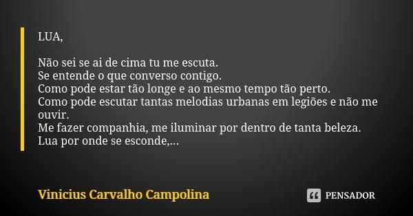 LUA, Não sei se ai de cima tu me escuta. Se entende o que converso contigo. Como pode estar tão longe e ao mesmo tempo tão perto. Como pode escutar tantas melod... Frase de Vinicius Carvalho Campolina.