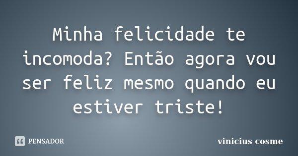 Minha felicidade te incomoda? Então agora vou ser feliz mesmo quando eu estiver triste!... Frase de Vinicius Cosme.