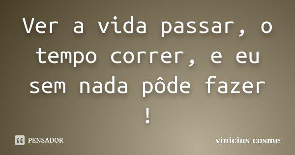 Ver a vida passar, o tempo correr, e eu sem nada pôde fazer !... Frase de Vinicius Cosme.