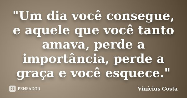 """""""Um dia você consegue, e aquele que você tanto amava, perde a importância, perde a graça e você esquece.""""... Frase de Vinicius Costa."""
