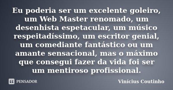 Eu poderia ser um excelente goleiro, um Web Master renomado, um desenhista espetacular, um músico respeitadíssimo, um escritor genial, um comediante fantástico ... Frase de Vinícius Coutinho.