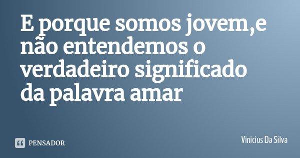 E porque somos jovem,e não entendemos o verdadeiro significado da palavra amar... Frase de Vinicius Da Silva.