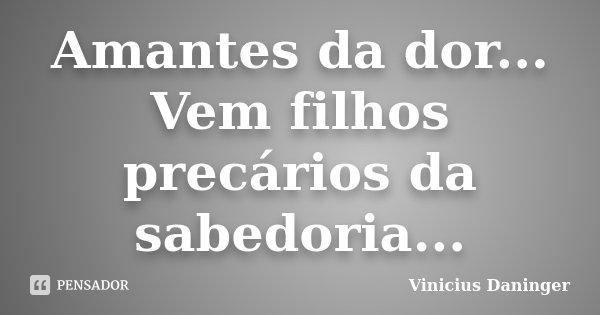 Amantes da dor... Vem filhos precários da sabedoria...... Frase de Vinicius Daninger.