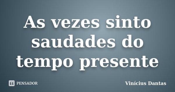 As vezes sinto saudades do tempo presente... Frase de Vinícius Dantas.