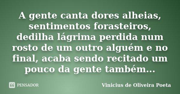 A gente canta dores alheias, sentimentos forasteiros, dedilha lágrima perdida num rosto de um outro alguém e no final, acaba sendo recitado um pouco da gente ta... Frase de Vinicius de Oliveira Poeta.