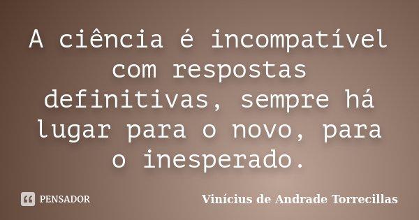 A ciência é incompatível com respostas definitivas, sempre há lugar para o novo, para o inesperado.... Frase de Vinícius de Andrade Torrecillas.