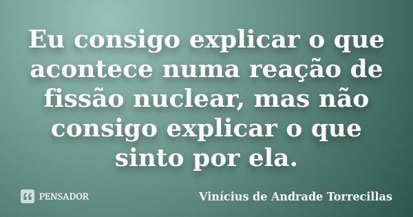Eu consigo explicar o que acontece numa reação de fissão nuclear, mas não consigo explicar o que sinto por ela.... Frase de Vinícius de Andrade Torrecillas.