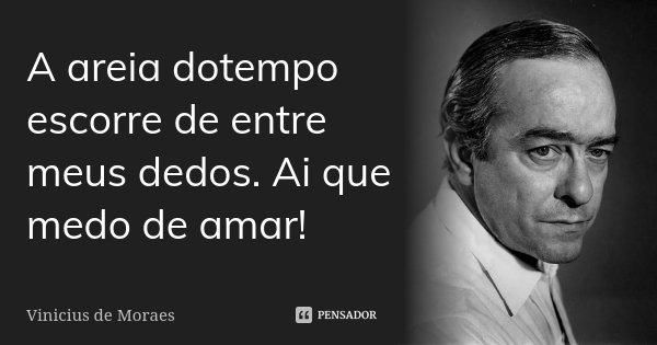 A areia dotempo escorre de entre meus dedos. Ai que medo de amar!... Frase de Vinicius de Moraes.