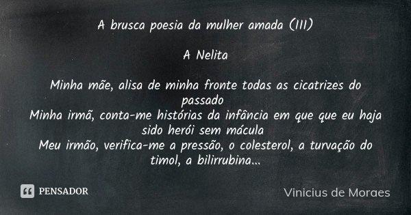 A brusca poesia da mulher amada (III) A Nelita Minha mãe, alisa de minha fronte todas as cicatrizes do passado Minha irmã, conta-me histórias da infância em que... Frase de Vinicius de Moraes.