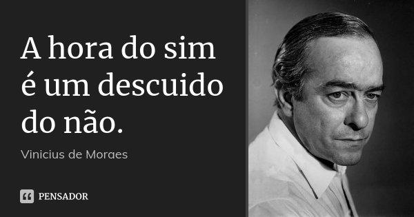 A hora do sim é um descuido do não.... Frase de Vinícius de Moraes.