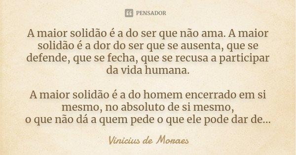 A maior solidão é a do ser que não ama. A maior solidão é a dor do ser que se ausenta, que se defende, que se fecha, que se recusa a participar da vida humana. ... Frase de Vinicius de Moraes.