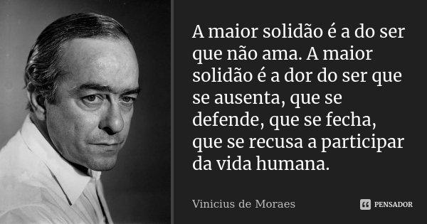 A maior solidão é a do ser que não ama. A maior solidão é a dor do ser que se ausenta, que se defende, que se fecha, que se recusa a participar da vida humana.... Frase de Vinicius de Moraes.