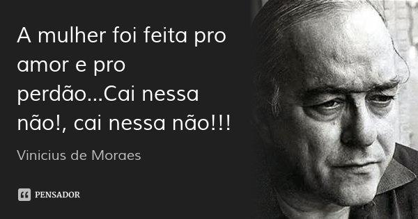 A mulher foi feita pro amor e pro perdão...Cai nessa não!, cai nessa não!!!... Frase de Vinícius de Moraes.