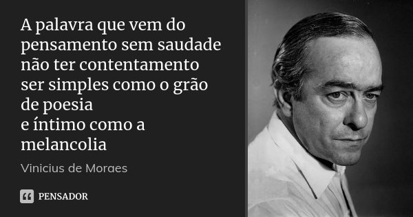 A palavra que vem do pensamento sem saudade não ter contentamento ser simples como o grão de poesia e íntimo como a melancolia... Frase de Vinícius de Moraes.