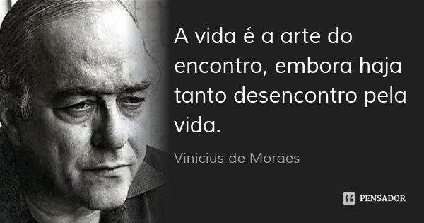 A vida é a arte do encontro, embora haja tanto desencontro pela vida.... Frase de Vinicius de Moraes.