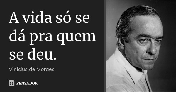 A vida só se dá pra quem se deu.... Frase de Vinicius de Moraes.