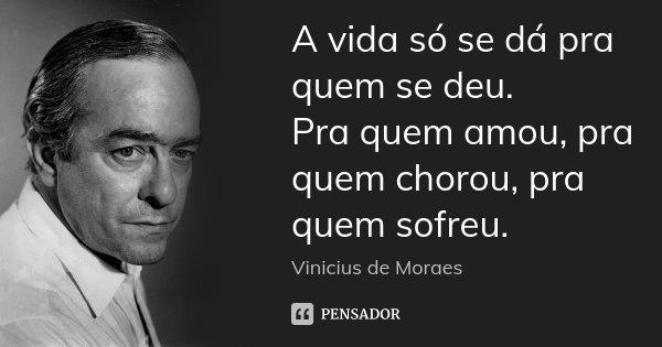 A vida só se dá pra quem se deu. Pra quem amou, pra quem chorou, pra quem sofreu.... Frase de Vinícius de Moraes.