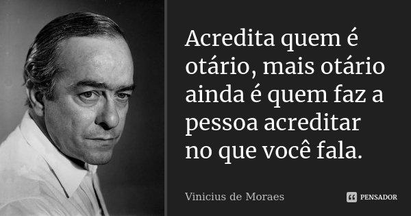 Acredita quem é otário, mais otário ainda é quem faz a pessoa acreditar no que você fala.... Frase de Vinicius de Moraes.