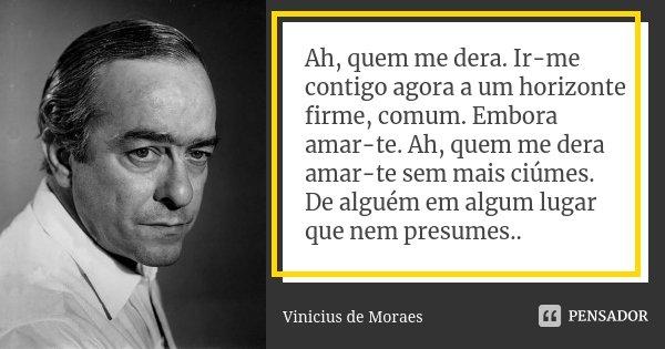 Ah, quem me dera. Ir-me contigo agora a um horizonte firme, comum. Embora amar-te. Ah, quem me dera amar-te sem mais ciúmes. De alguém em algum lugar que nem pr... Frase de Vinicius De Moraes.