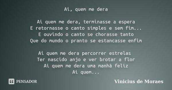 Ai, quem me dera Ai quem me dera, terminasse a espera E retornasse o canto simples e sem fim... E ouvindo o canto se chorasse tanto Que do mundo o pranto se est... Frase de Vinicius de Moraes.