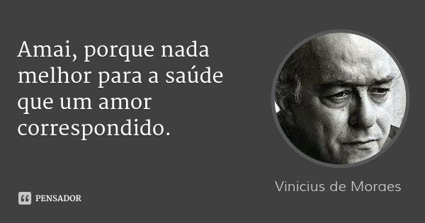 Amai, porque nada melhor para a saúde que um amor correspondido.... Frase de Vinicius de Moraes.