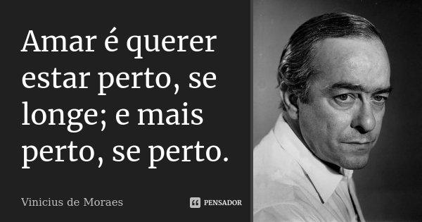 Amar é querer estar perto, se longe; e mais perto, se perto.... Frase de Vinícius de Moraes.