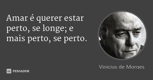 Amar é querer estar perto, se longe; e mais perto, se perto.... Frase de Vinicius de Moraes.