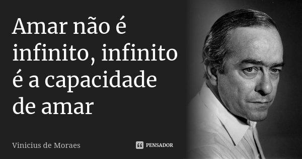 Amar não é infinito, infinito é a capacidade de amar... Frase de Vinicius de Moraes.