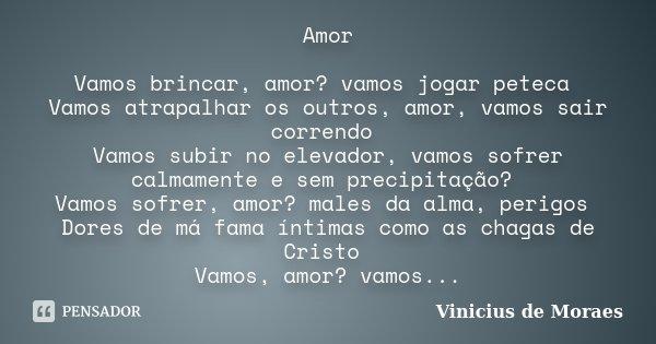 Amor Vamos brincar, amor? vamos jogar peteca Vamos atrapalhar os outros, amor, vamos sair correndo Vamos subir no elevador, vamos sofrer calmamente e sem precip... Frase de Vinícius de Moraes.