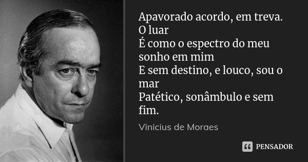 Apavorado acordo, em treva. O luar É como o espectro do meu sonho em mim E sem destino, e louco, sou o mar Patético, sonâmbulo e sem fim.... Frase de Vinícius de Moraes.
