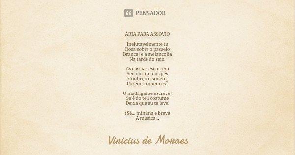 ÁRIA PARA ASSOVIO Inelutavelmente tu Rosa sobre o passeio Branca! e a melancolia Na tarde do seio. As cássias escorrem Seu ouro a teus pés Conheço o soneto Poré... Frase de Vinícius de Moraes.
