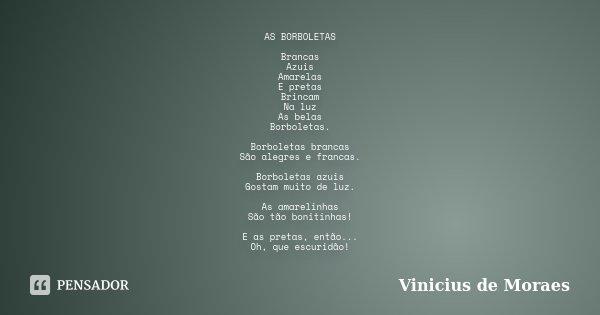 AS BORBOLETAS Brancas Azuis Amarelas E pretas Brincam Na luz As belas Borboletas. Borboletas brancas São alegres e francas. Borboletas azuis Gostam muito de luz... Frase de Vinicius de Moraes.