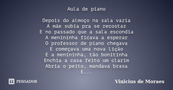 Aula de piano Depois do almoço na sala vazia A mãe subia pra se recostar E no passado que a sala escondia A menininha ficava a esperar O professor de piano cheg... Frase de Vinícius de Moraes.