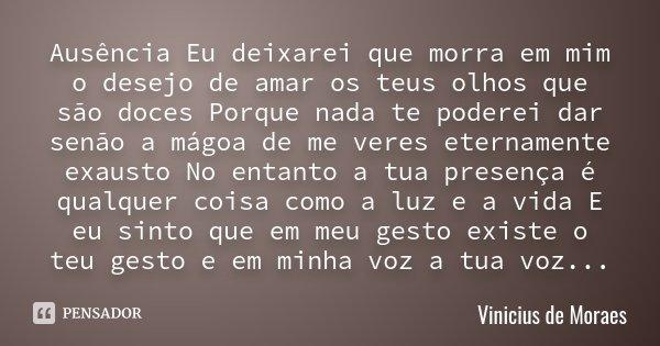 Ausência Eu deixarei que morra em mim o desejo de amar os teus olhos que são doces Porque nada te poderei dar senão a mágoa de me veres eternamente exausto No e... Frase de Vinicius de Moraes.