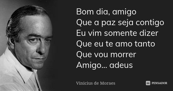 Bom dia, amigo Que a paz seja contigo Eu vim somente dizer Que eu te amo tanto Que vou morrer Amigo... adeus... Frase de Vinícius de Moraes.