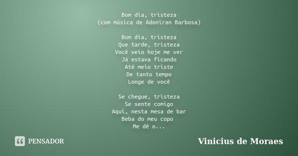 Bom dia, tristeza (com música de Adoniran Barbosa) Bom dia, tristeza Que tarde, tristeza Você veio hoje me ver Já estava ficando Até meio triste De tanto tempo ... Frase de Vinicius de Moraes.