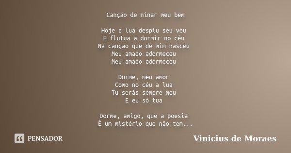 Canção de ninar meu bem Hoje a lua despiu seu véu E flutua a dormir no céu Na canção que de mim nasceu Meu amado adormeceu Meu amado adormeceu Dorme, meu amor C... Frase de Vinícius de Moraes.