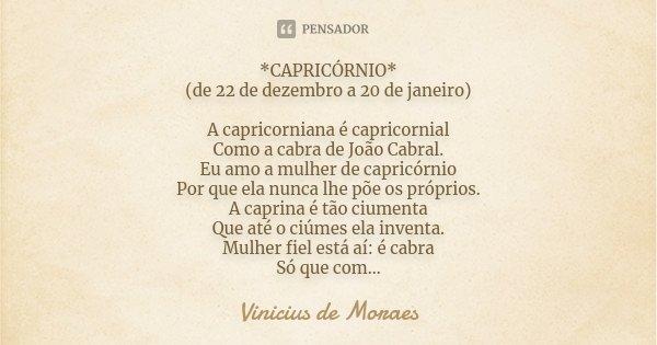 *CAPRICÓRNIO* (de 22 de dezembro a 20 de janeiro) A capricorniana é capricornial Como a cabra de João Cabral. Eu amo a mulher de capricórnio Por que ela nunca l... Frase de Vinicius de Moraes.