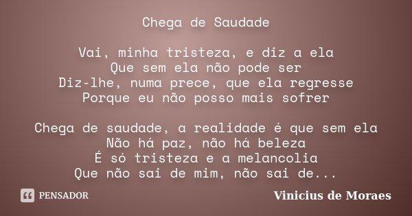 Chega de Saudade Vai, minha tristeza, e diz a ela Que sem ela não pode ser Diz-lhe, numa prece, que ela regresse Porque eu não posso mais sofrer Chega de saudad... Frase de Vinícius de Moraes.